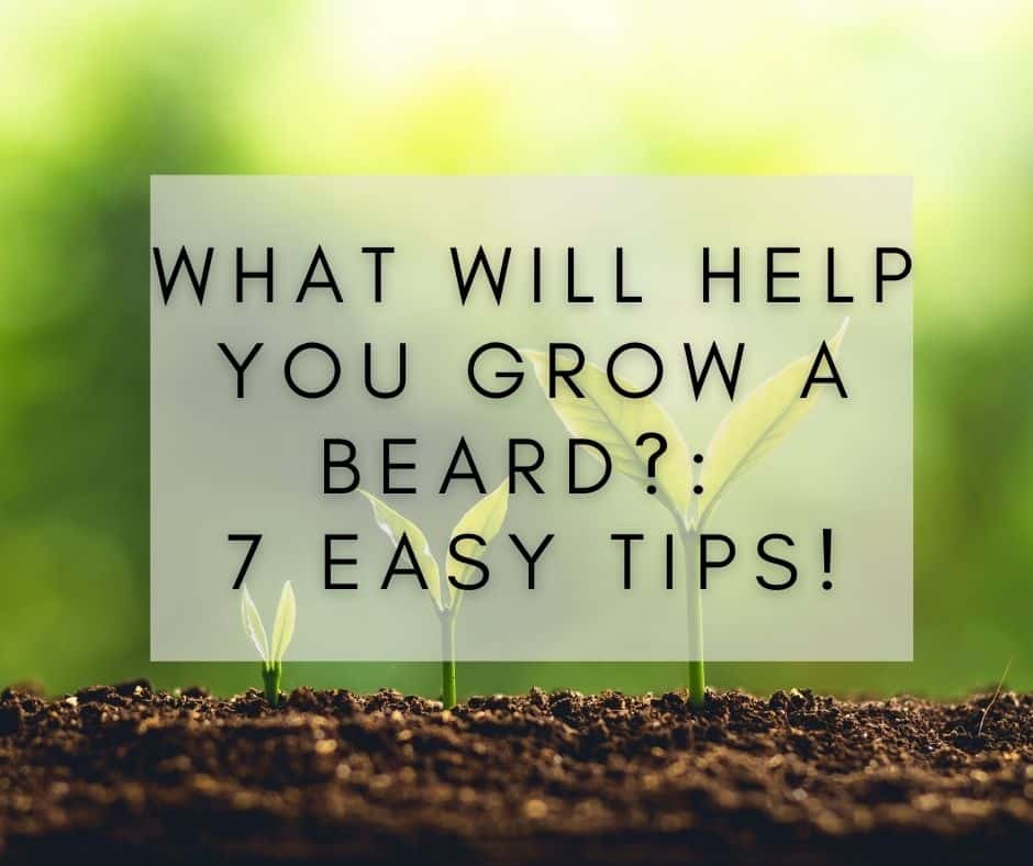 What Will Help You Grow a Beard?: 7 easy tips!