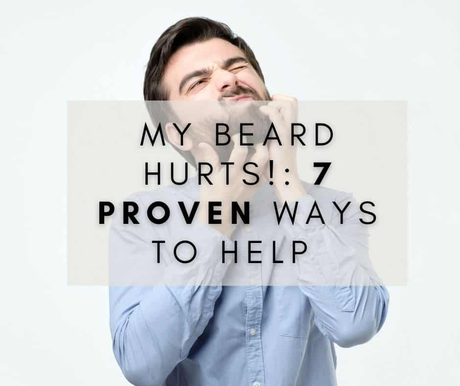 My beard hurts! 7 Proven Ways to help (With Pictures!)