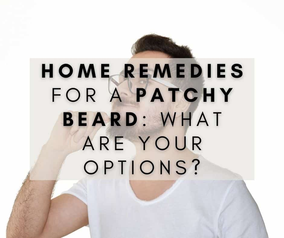Home Remedies for a Patchy Beard: What are Your Options?